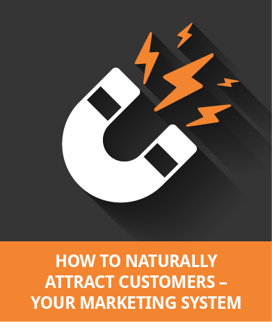 How To Naturally Attract Customers - Your Marketing System